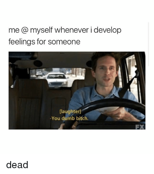Bitch, Dumb, and Girl Memes: me @ myself whenever i develop  feelings for someone  [laughter]  -You dumb bitch.  FX dead