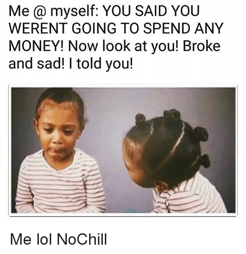 Funny, Lol, and Money: Me @ myself: YOU SAID YOU  WERENT GOING TO SPEND ANY  MONEY! Now look at you! Broke  and sad! I told you! Me lol NoChill