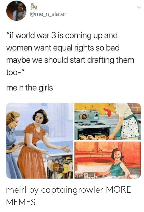 """Bad, Dank, and Girls: @me_n_slater  """"if world war 3 is coming up and  women want equal rights so bad  maybe we should start drafting them  too-""""  me n the girls meirl by captaingrowler MORE MEMES"""