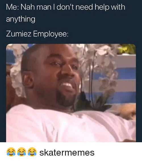 Help, Skate, and Man: Me: Nah man I don't need help with  anything  Zumiez Employee: 😂😂😂 skatermemes