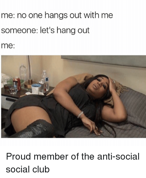 Girl Memes, Social, and Hanged: me: no one hangs out with me  someone: let's hang out  me Proud member of the anti-social social club
