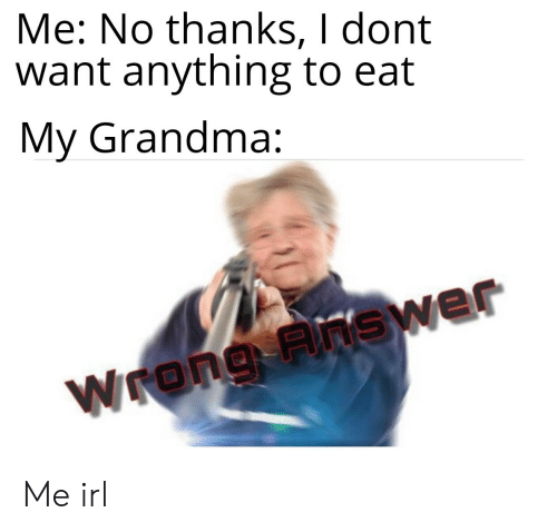 Grandma, Irl, and Me IRL: Me: No thanks, I dont  want anything to eat  My Grandma:  Wrong Fnswer Me irl