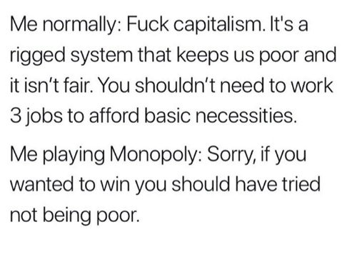 Monopoly, Sorry, and Work: Me normally: Fuck capitalism. It's a  rigged system that keeps us poor and  it isn't fair. You shouldn't need to work  3 jobs to afford basic necessities.  Me playing Monopoly: Sorry, if you  wanted to win you should have tried  not being poor.