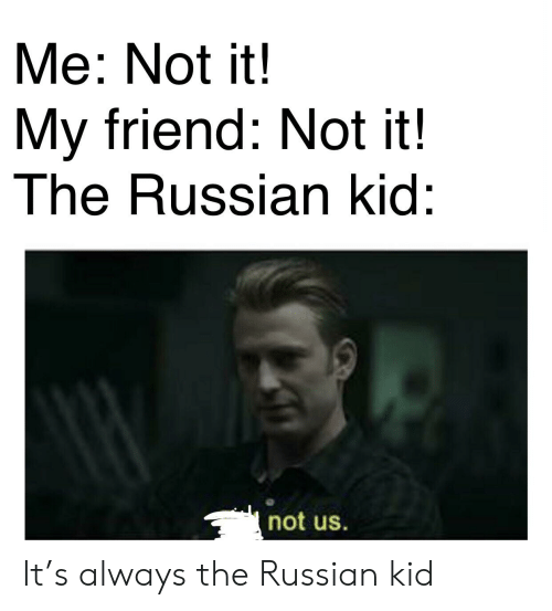 Dank Memes, Russian, and Friend: Me: Not it  My friend: Not it!  The Russian kid:  not us It's always the Russian kid
