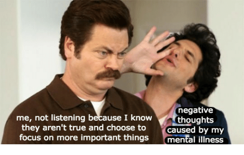 True, Focus, and Mental Illness: me, not listening because I know  they aren't true and choose to  focus on more important things  negative  thoughts  caused by my  mental illness