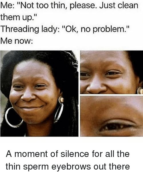 """Girl Memes, Silence, and All The: Me: """"Not too thin, please. Just clean  them up.""""  Threading lady: """"Ok, no problem.""""  Me now: A moment of silence for all the thin sperm eyebrows out there"""