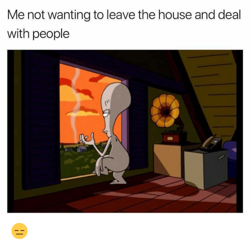 Funny, House, and The House: Me not wanting to leave the house and deal  with people 😑