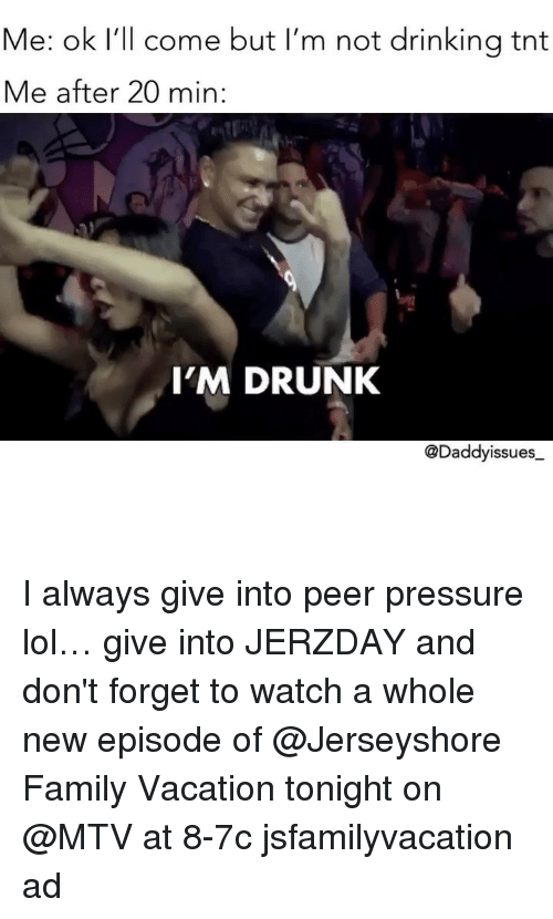 Drinking, Drunk, and Family: Me: ok I'll come but I'm not drinking tnt  Me after 20 min:  I'M DRUNK  @Daddyissues I always give into peer pressure lol… give into JERZDAY and don't forget to watch a whole new episode of @Jerseyshore Family Vacation tonight on @MTV at 8-7c jsfamilyvacation ad