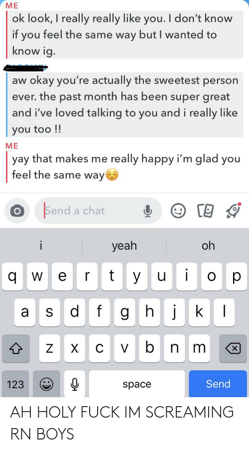 Yeah, Chat, and Fuck: ME  ok look, I really really like you. I don't know  if you feel the same way but I wanted to  know ig.  okay you're actually the sweetest person  ever. the past month has been super great  and i've loved talking to you and i really like  aw  you too !!  ME  really happy i'm glad you  yay that makes me  feel the same way  Send a chat  i  yeah  oh  i  t  yu  q  W  O  jk  |  d f  gh  S  b  n m  X  C V  X  Send  123  space  .- AH HOLY FUCK IM SCREAMING RN BOYS