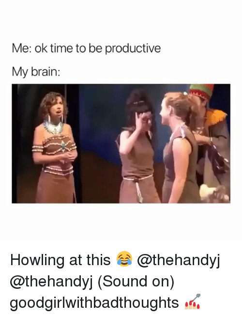 Memes, Brain, and Time: Me: ok time to be productive  My brain: Howling at this 😂 @thehandyj @thehandyj (Sound on) goodgirlwithbadthoughts 💅🏼