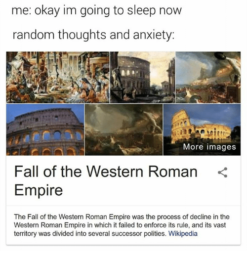 Empire, Fall, and Wikipedia: me: okay im going to sleep now  random thoughts and anxiety:  More images  Fall of the Western Roman  Empire  The Fall of the Western Roman Empire was the process of decline in the  Western Roman Empire in which it failed to enforce its rule, and its vast  territory was divided into several successor polities. Wikipedia
