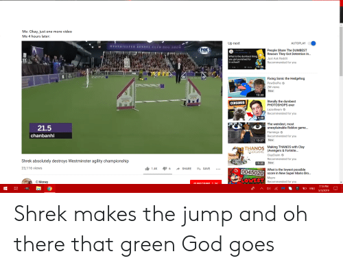 God, Money, and Reddit: Me: Okay, just one more video  Me 4 hours later:  Up next  AUTOPLAY  FOX  People Share The DUMBEST  Reason They Got Detention In..  r/AskReddit  wmr_schneebley-3y  SPORTS  What is the dumbest thing  you got punished for  in school?  Just Ask Reddit  Recommended for you  26.0k10:06  9.3k  FOX  Fixing Sonic the Hedgehog  PewDiePie  2M views  New  12:33  literally the dumbest  PHOTOSHOPS ever  LazarBeam  Recommended for you  CENSORED  9:48  The weirdest, most  unexplainable Roblox game...  Flamingo  Recommended for you  21.5  chanbanhi  New  12:27  THANOS Making THANOS with clay  (Avengers & Fortnite  ClayClaim  Recommended for you  ENDGAME  Shrek absolutely destroys Westminster agility championship  23,116 views  19:05 New  1.4K 6SHARE SAVE  What is the lowest possible  0045020 score in New Super Mario Bro.  Mayro  Recommended for you  C Money  7:13 PM  ENG 5/3/2019 Shrek makes the jump and oh there that green God goes