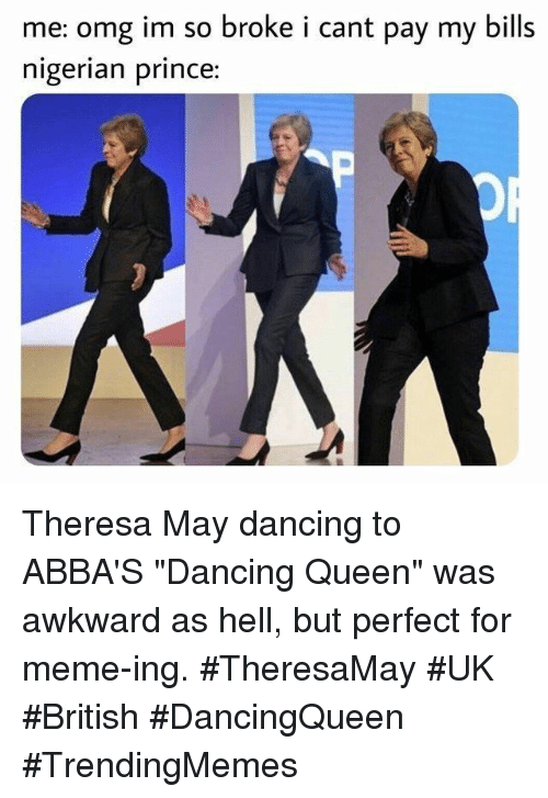 "Dancing, Meme, and Nigerian Prince: me: omg im so broke i cant pay my bills  nigerian prince: Theresa May dancing to ABBA'S ""Dancing Queen"" was awkward as hell, but perfect for meme-ing. #TheresaMay #UK #British #DancingQueen #TrendingMemes"