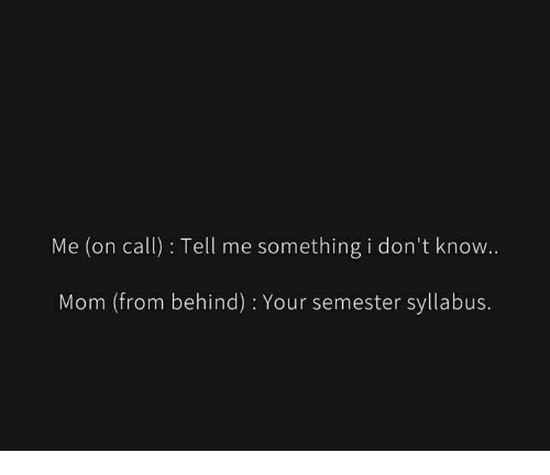 Mom, Call, and I Dont Know: Me (on call): Tell me something i don't know.  Mom (from behind) : Your semester syllabus.
