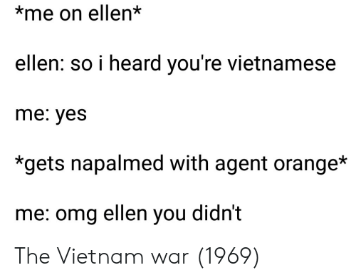 Omg, Ellen, and Orange: *me on ellen*  ellen: so i heard you're vietnamese  me: yes  *gets napalmed with agent orange*  me: omg ellen you didn't The Vietnam war (1969)