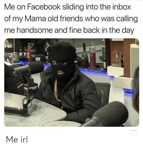 Facebook, Friends, and Inbox: Me on Facebook sliding into the inbox  of my Mama old friends who was calling  me handsome and fine back in the day Me irl