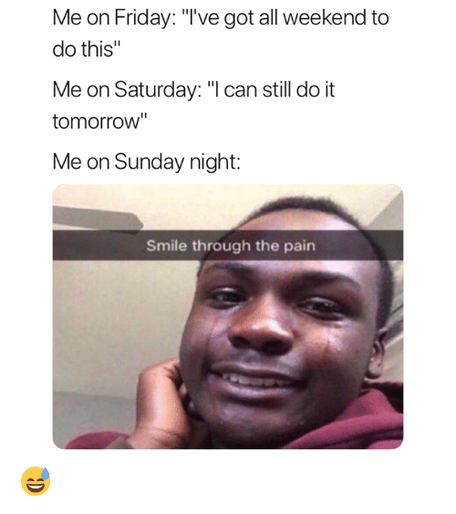 """Friday, Smile, and Tomorrow: Me on Friday: """"'ve got all weekend to  do this""""  Me on Saturday: """"l can still do it  tomorrow""""  Me on Sunday night:  Smile through the pain 😅"""