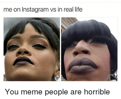Instagram, Life, and Meme: me on Instagram vs in real life You meme people are horrible