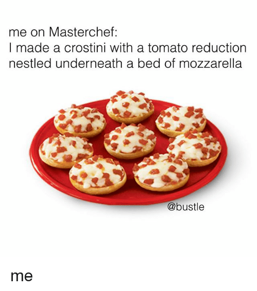 Memes, 🤖, and Masterchef: me on Masterchef:  I made a crostini with a tomato reductionn  nestled underneath a bed of mozzarella  @bustle me