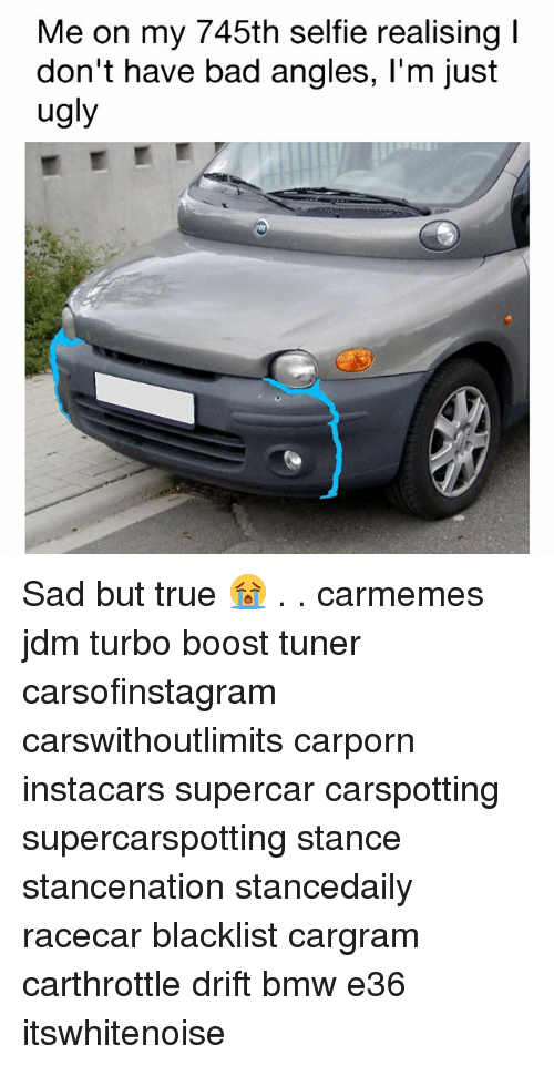 Bad, Bmw, and Memes: Me on my 745th selfie realising  don't have bad angles, l'm just  ugly Sad but true 😭 . . carmemes jdm turbo boost tuner carsofinstagram carswithoutlimits carporn instacars supercar carspotting supercarspotting stance stancenation stancedaily racecar blacklist cargram carthrottle drift bmw e36 itswhitenoise
