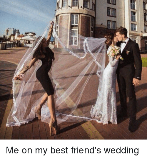 Best Friends Wedding.Me On My Best Friend S Wedding Best Friend Meme On Me Me