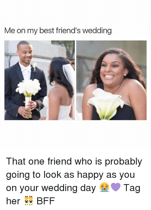 Friends, Memes, and Best: Me on my best friend's wedding That one friend who is probably going to look as happy as you on your wedding day 😭💜 Tag her 👯 BFF