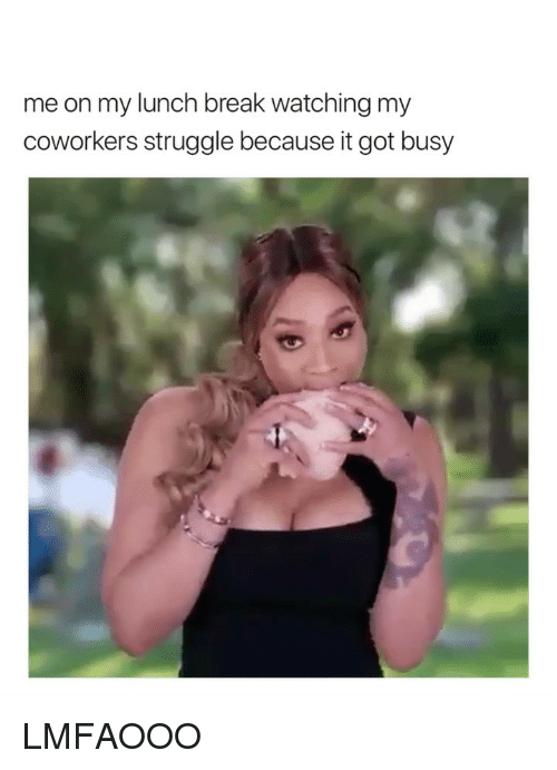 Struggle, Break, and Coworkers: me on my lunch break watching my  coworkers struggle because it got busy LMFAOOO