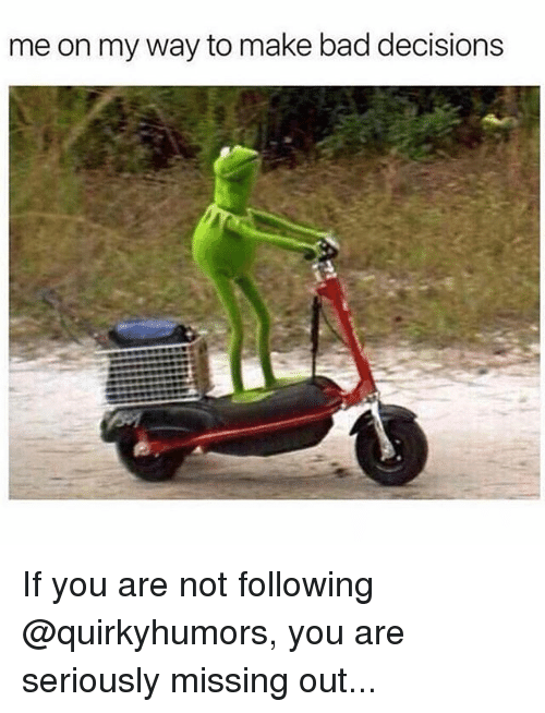 Bad, Memes, and Decisions: me on my way to make bad decisions If you are not following @quirkyhumors, you are seriously missing out...