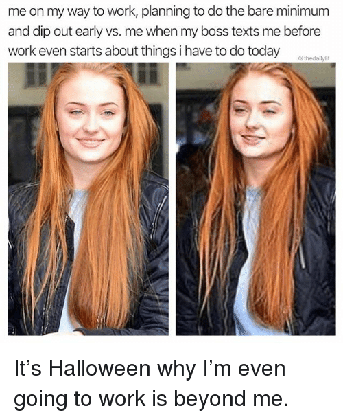 Halloween, Memes, and Work: me on my way to work, planning to do the bare minimum  and dip out early vs. me when my boss texts me before  work even starts about things i have to do today  @thedailylit It's Halloween why I'm even going to work is beyond me.