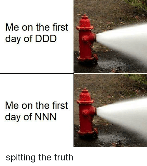 Dank Memes, Truth, and Day: Me on the first  day of DDD  Me on the first  day of NNN