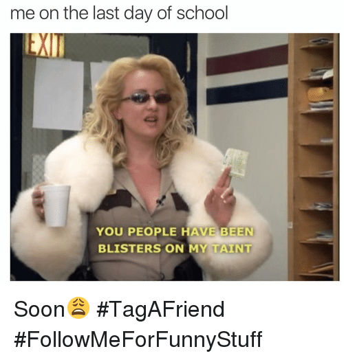 Funny, School, and Soon...: me on the last day of school  YOU PEOPLE HAVE BEEN  BLISTERS ON MY TAINT Soon😩 #TagAFriend #FollowMeForFunnyStuff