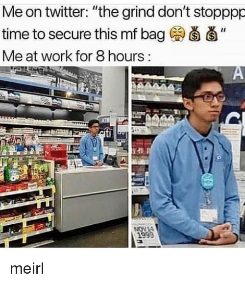 """Twitter, Work, and Time: Me on twitter: """"the grind don't stopppp  time to secure this mf bag (a d'  Me at work for 8 hours meirl"""