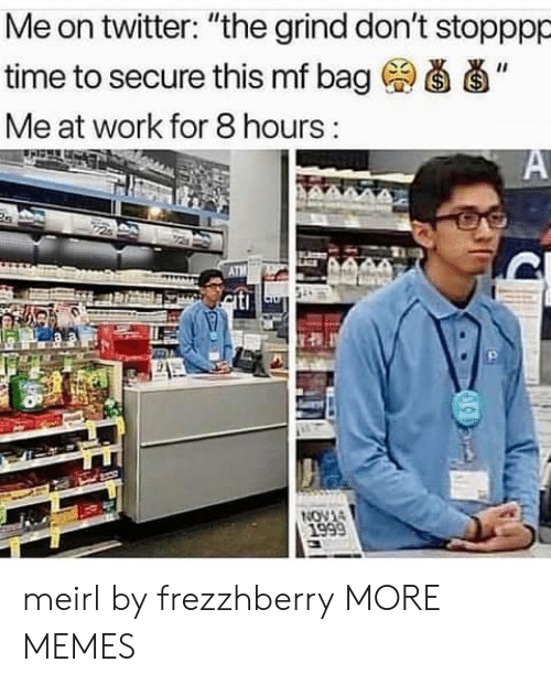 """Dank, Memes, and Target: Me on twitter: """"the grind don't stopppp  time to secure this mf bag (a d'  Me at work for 8 hours meirl by frezzhberry MORE MEMES"""
