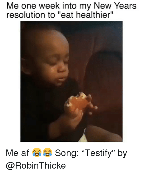"Af, Funny, and Song: Me one week into my New Years  resolution to ""eat healthier"" Me af 😂😂 Song: ""Testify"" by @RobinThicke"