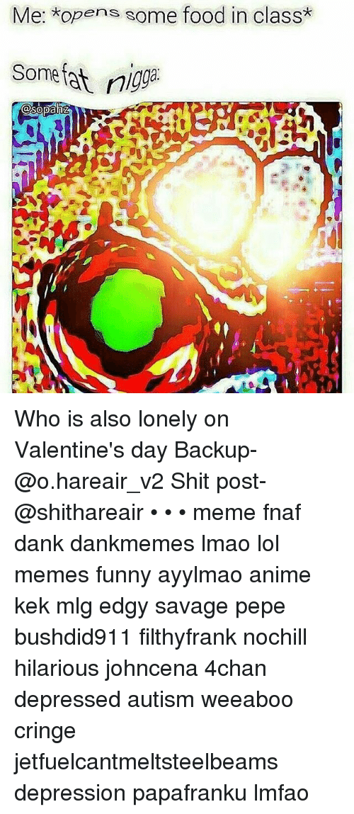 Food, Memes, and Mlg: Me: *op  ens some food in class  Some nigg Who is also lonely on Valentine's day Backup-@o.hareair_v2 Shit post-@shithareair • • • meme fnaf dank dankmemes lmao lol memes funny ayylmao anime kek mlg edgy savage pepe bushdid911 filthyfrank nochill hilarious johncena 4chan depressed autism weeaboo cringe jetfuelcantmeltsteelbeams depression papafranku lmfao