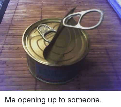 Funny, Ups, and Open Up: Me opening up to someone.