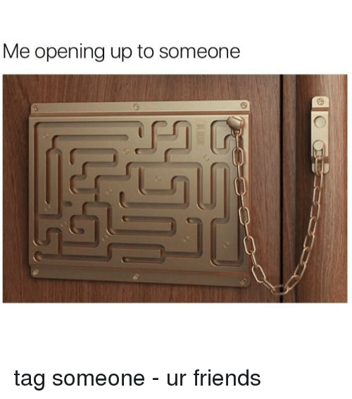 Memes, 🤖, and Me Opening Up to Someone: Me opening up to someone tag someone - ur friends