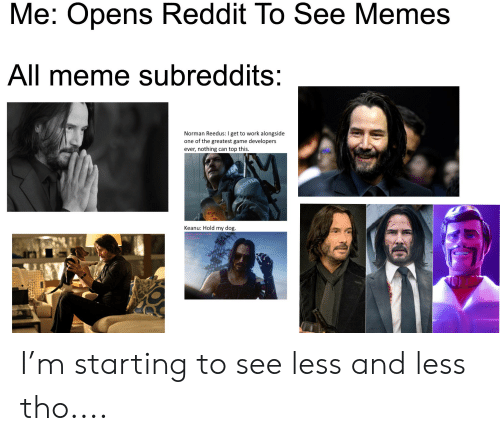 Meme, Memes, and Reddit: Me: Opens Reddit To See Memes  All meme subreddits:  Norman Reedus: I get to work alongside  one of the greatest game developers  ever, nothing can top this.  PORTER  Keanu: Hold my dog. I'm starting to see less and less tho....