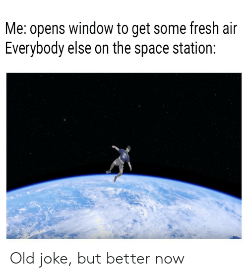Fresh, Space, and Dank Memes: Me: opens window to get some fresh air  Everybody else on the space station: Old joke, but better now