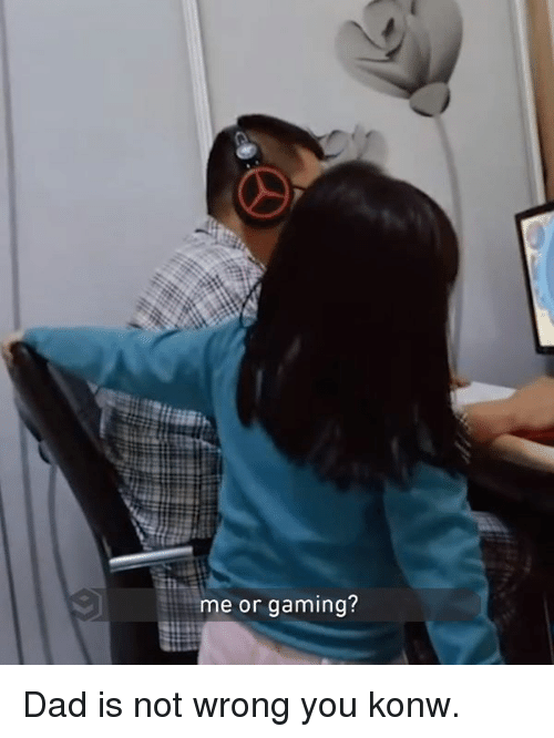 Dad, Dank, and Gaming: me or gaming? Dad is not wrong you konw.