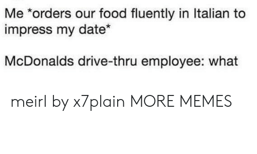 Dank, Food, and McDonalds: Me *orders o  impress my date*  ur food fluently in Italian to  McDonalds drive-thru employee: what meirl by x7plain MORE MEMES