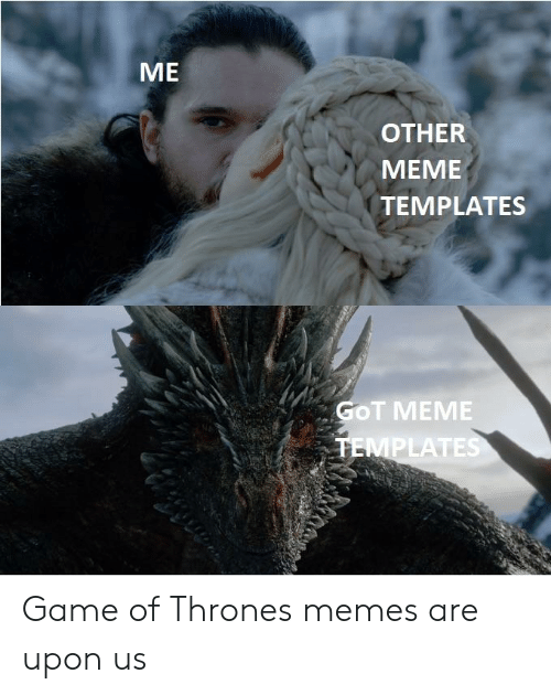 Me Other Meme Templates Got Meme Ates Game Of Thrones Memes