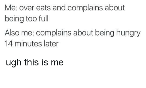 Memes, 🤖, and Full: Me: over eats and complains about  being too full  Also me: complains about being hungry  14 minutes later ugh this is me