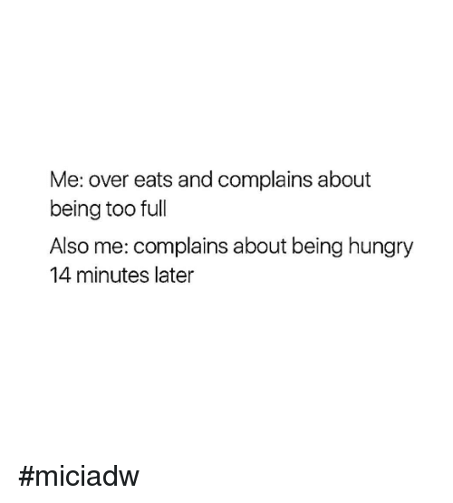 Dank, Hungry, and 🤖: Me: over eats and complains about  being too full  Also me: complains about being hungry  14 minutes later #miciadw