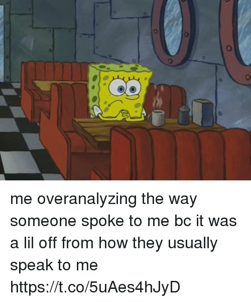 Girl Memes, How, and Speak: me overanalyzing the way someone spoke to me bc it was a lil off from how they usually speak to me https://t.co/5uAes4hJyD