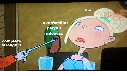 Playful, Complete, and Rudeness: me  overfamiliar  playful  rudeness  complete  strangors