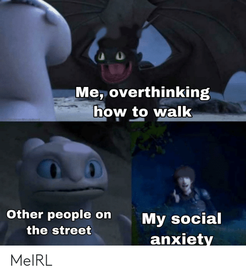 Anxiety, How To, and MeIRL: Me, overthinking  how to walk  1menesthoumhod  Other people on  My social  anxiety  the street MeIRL