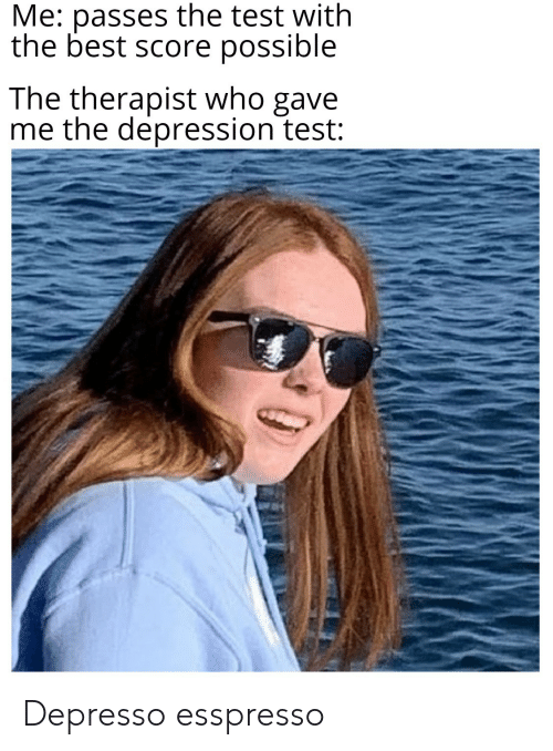Best, Depression, and Test: Me: passes the test with  the best score possible  The therapist who gave  me the depression test: Depresso esspresso