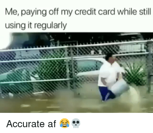 Af, Funny, and Credit Card: Me, paying off my credit card while still  using it regularly Accurate af 😂💀