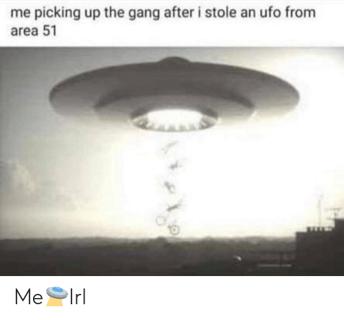 Gang, Area 51, and Ufo: me picking up the gang after i stole an ufo from  area 51 Me🛸Irl